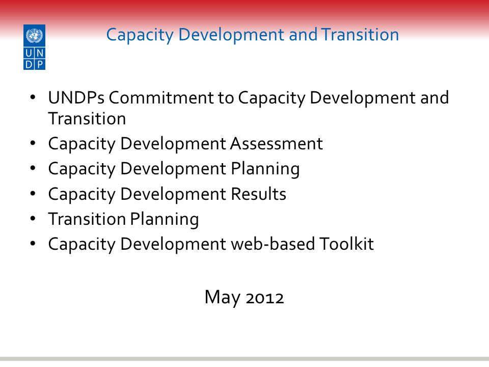 Capacity Development and Transition UNDPs Commitment to Capacity Development and Transition Capacity Development Assessment Capacity Development Planning Capacity Development Results Transition Planning Capacity Development web-based Toolkit May 2012