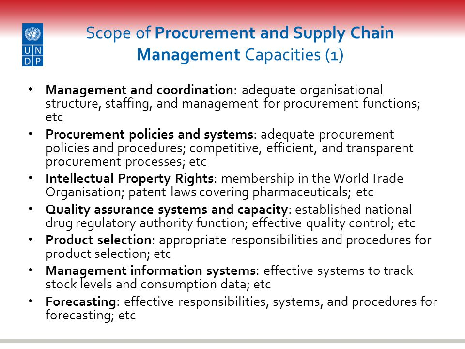 Scope of Procurement and Supply Chain Management Capacities (1) Management and coordination: adequate organisational structure, staffing, and management for procurement functions; etc Procurement policies and systems: adequate procurement policies and procedures; competitive, efficient, and transparent procurement processes; etc Intellectual Property Rights: membership in the World Trade Organisation; patent laws covering pharmaceuticals; etc Quality assurance systems and capacity: established national drug regulatory authority function; effective quality control; etc Product selection: appropriate responsibilities and procedures for product selection; etc Management information systems: effective systems to track stock levels and consumption data; etc Forecasting: effective responsibilities, systems, and procedures for forecasting; etc