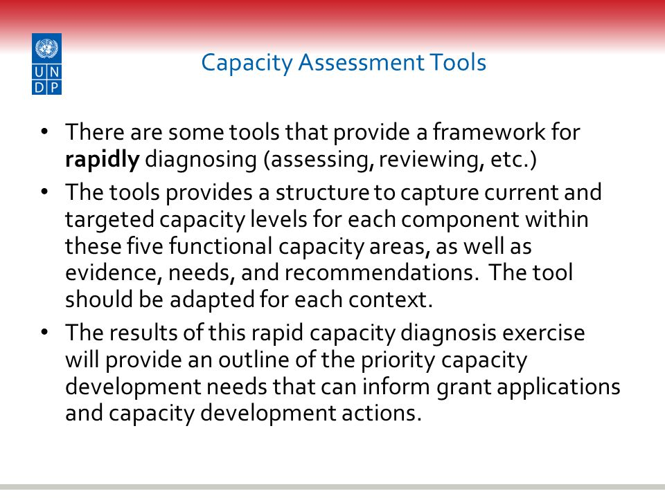 Capacity Assessment Tools There are some tools that provide a framework for rapidly diagnosing (assessing, reviewing, etc.) The tools provides a structure to capture current and targeted capacity levels for each component within these five functional capacity areas, as well as evidence, needs, and recommendations.