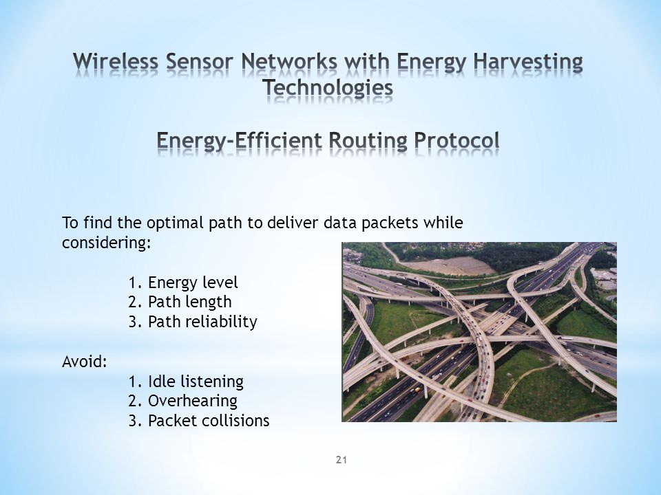 To find the optimal path to deliver data packets while considering: 1. Energy level 2. Path length 3. Path reliability Avoid: 1. Idle listening 2. Ove