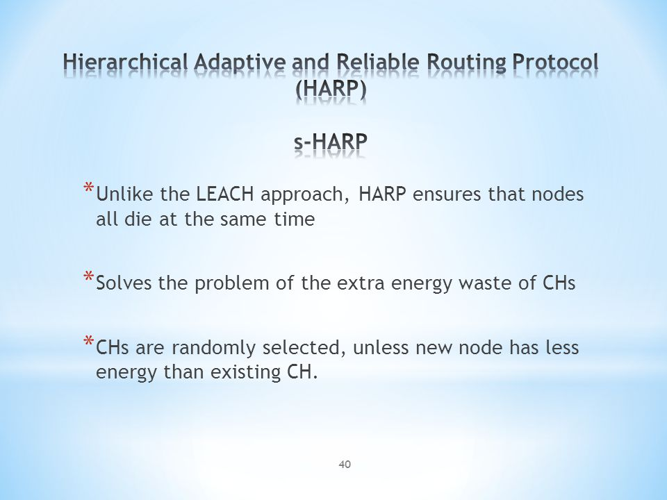* Unlike the LEACH approach, HARP ensures that nodes all die at the same time * Solves the problem of the extra energy waste of CHs * CHs are randomly selected, unless new node has less energy than existing CH.