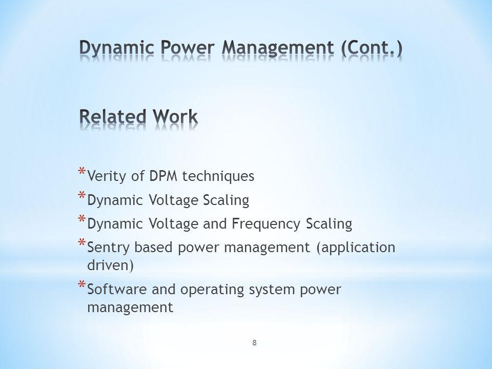 * Verity of DPM techniques * Dynamic Voltage Scaling * Dynamic Voltage and Frequency Scaling * Sentry based power management (application driven) * Software and operating system power management 8
