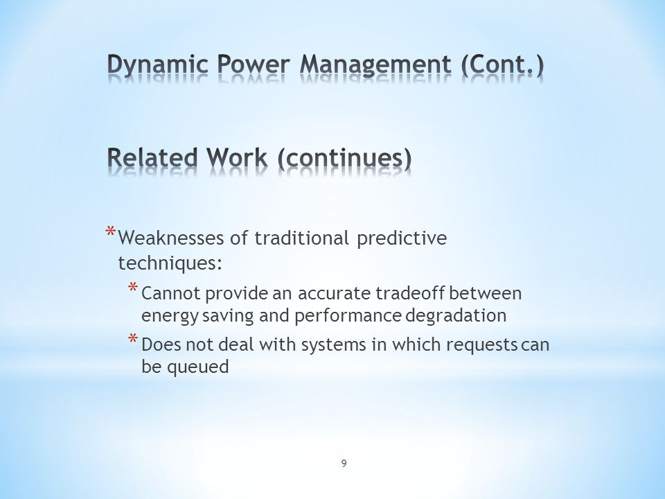 * Weaknesses of traditional predictive techniques: * Cannot provide an accurate tradeoff between energy saving and performance degradation * Does not deal with systems in which requests can be queued 9