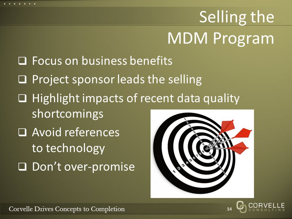 Corvelle Drives Concepts to Completion Selling the MDM Program Focus on business benefits Project sponsor leads the selling Highlight impacts of recen