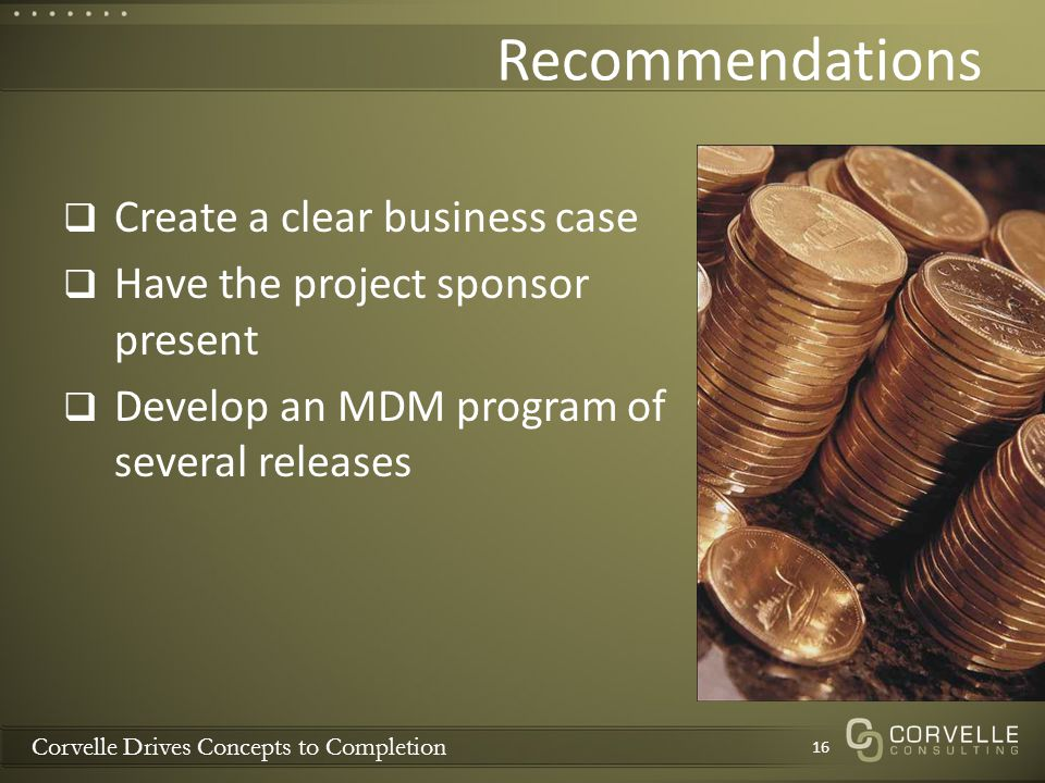 Corvelle Drives Concepts to Completion Recommendations Create a clear business case Have the project sponsor present Develop an MDM program of several