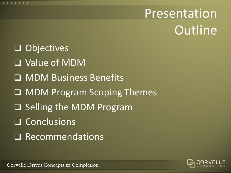 Corvelle Drives Concepts to Completion Presentation Outline Objectives Value of MDM MDM Business Benefits MDM Program Scoping Themes Selling the MDM P