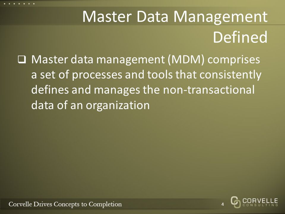 Corvelle Drives Concepts to Completion Master Data Management Defined Master data management (MDM) comprises a set of processes and tools that consist
