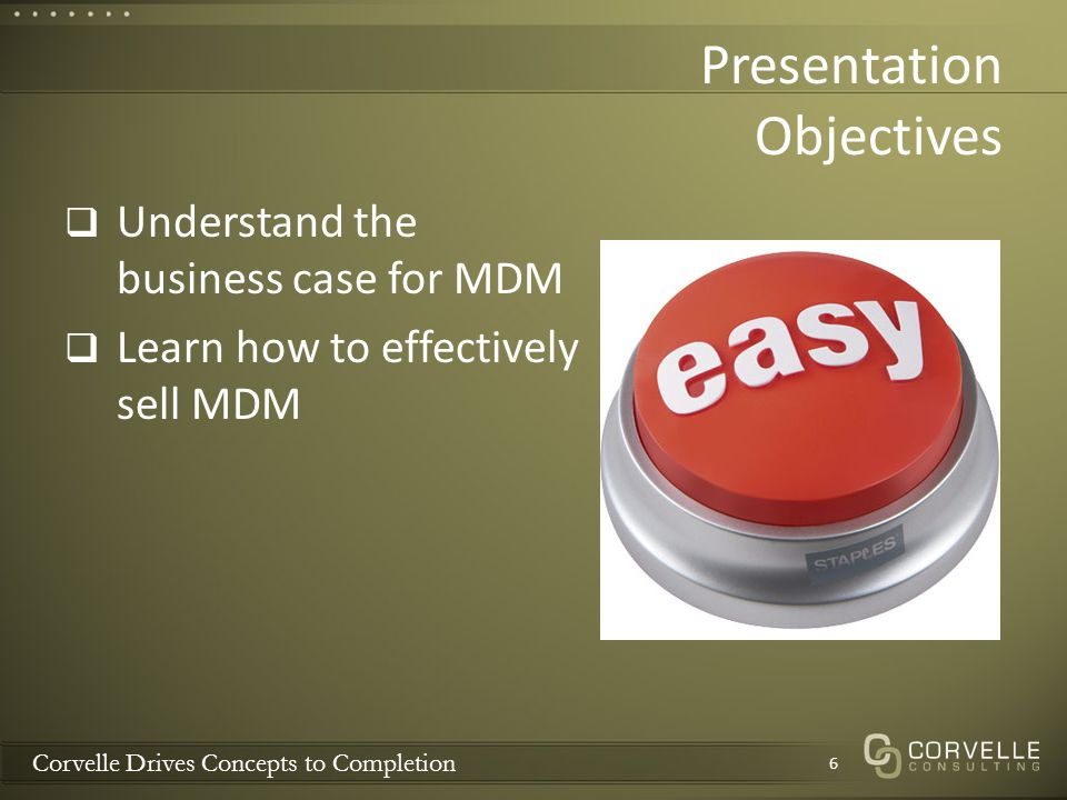 Corvelle Drives Concepts to Completion Questions & Discussion 17 Can you help us make the case for MDM.