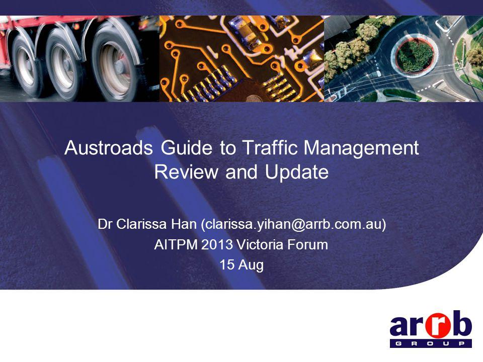 Austroads Guide to Traffic Management Review and Update Dr Clarissa Han (clarissa.yihan@arrb.com.au) AITPM 2013 Victoria Forum 15 Aug