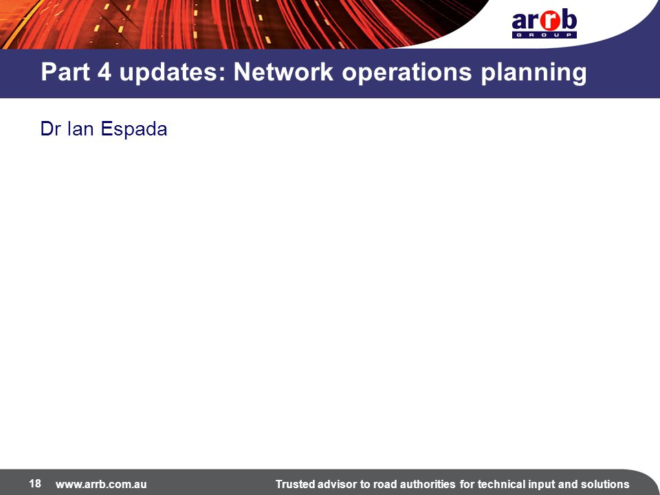www.arrb.com.auTrusted advisor to road authorities for technical input and solutions Part 4 updates: Network operations planning Dr Ian Espada 18