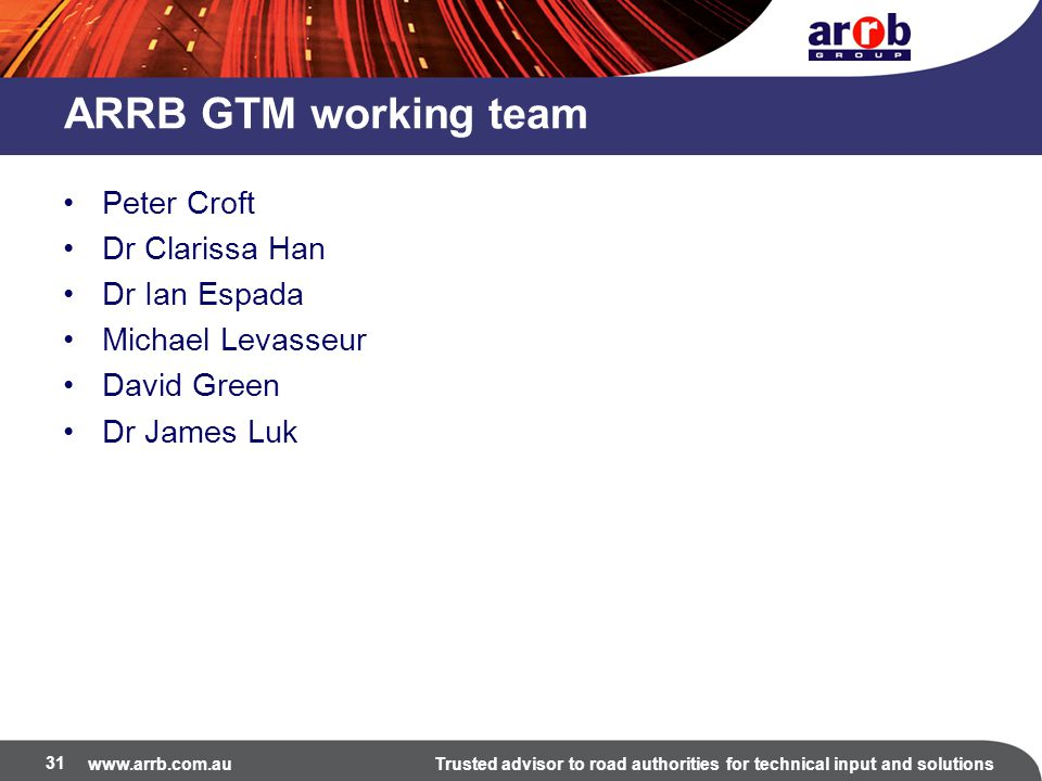 www.arrb.com.auTrusted advisor to road authorities for technical input and solutions ARRB GTM working team Peter Croft Dr Clarissa Han Dr Ian Espada M