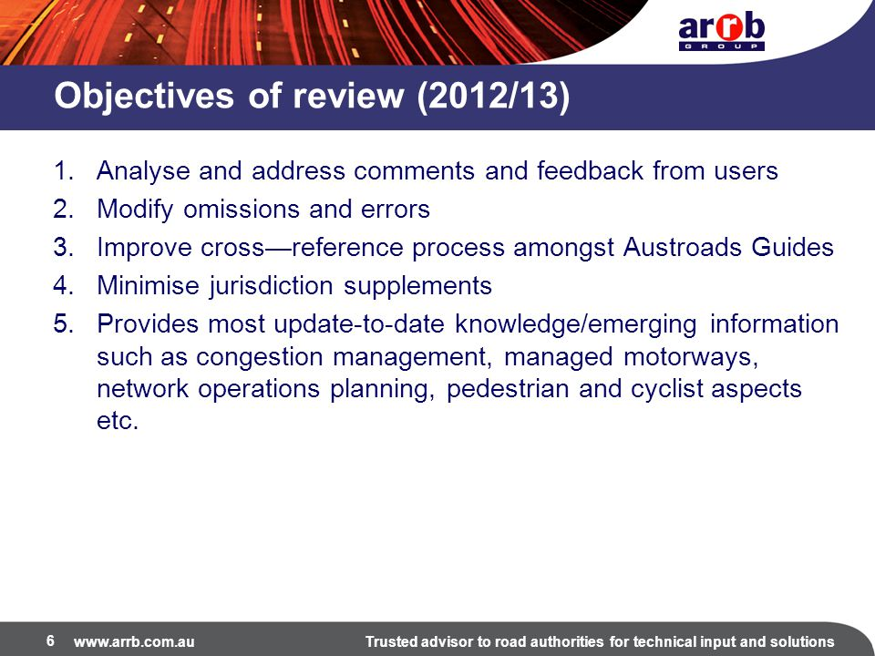 www.arrb.com.auTrusted advisor to road authorities for technical input and solutions Part 6 2 nd Edition 2013 Realignment of material related to traffic signals, primarily with information discussed in the Guide to Traffic Management Part 9: Traffic Operations Addition of material on types of intersections, relocated from the Guide to Road Design Part 4A: Unsignalised and Signalised Intersections Consideration of other types of intersections such as signalised roundabouts and unconventional intersection design Additional considerations for topics such as intersections near rail level crossings and pedestrian crossings at signalised facilities.