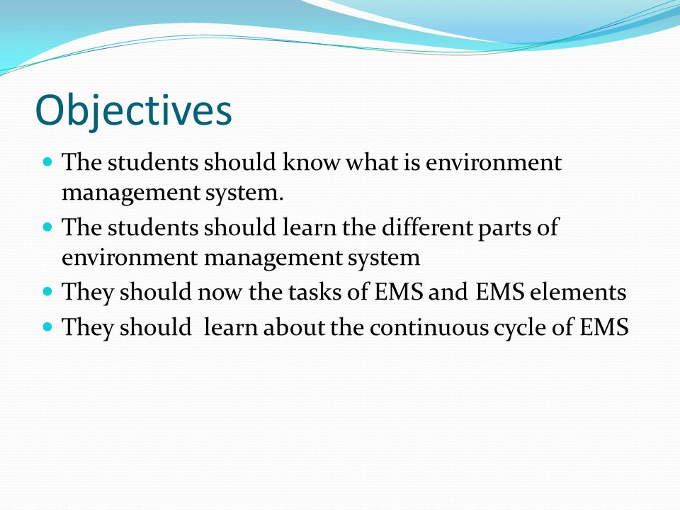 Objectives The students should know what is environment management system. The students should learn the different parts of environment management sys