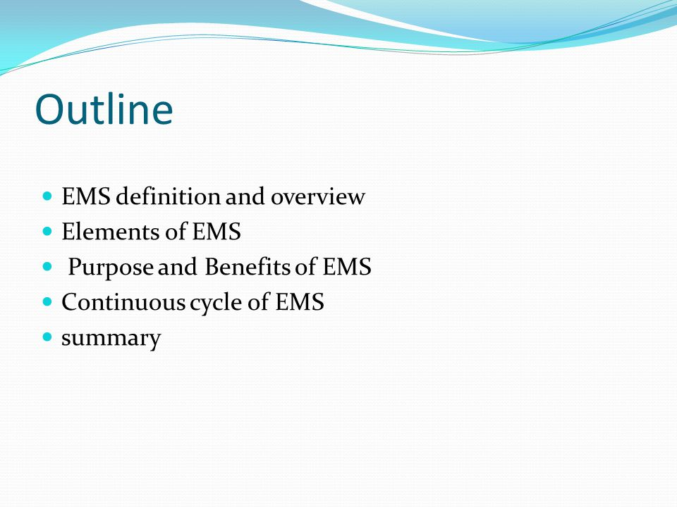 Outline EMS definition and overview Elements of EMS Purpose and Benefits of EMS Continuous cycle of EMS summary