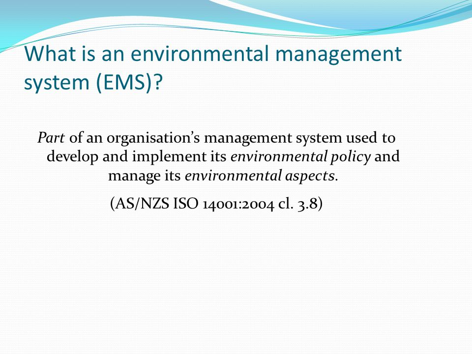 What is an environmental management system (EMS)? Part of an organisations management system used to develop and implement its environmental policy an