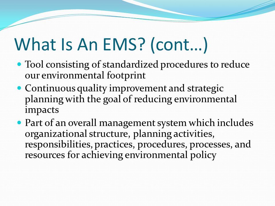 What Is An EMS? (cont…) Tool consisting of standardized procedures to reduce our environmental footprint Continuous quality improvement and strategic