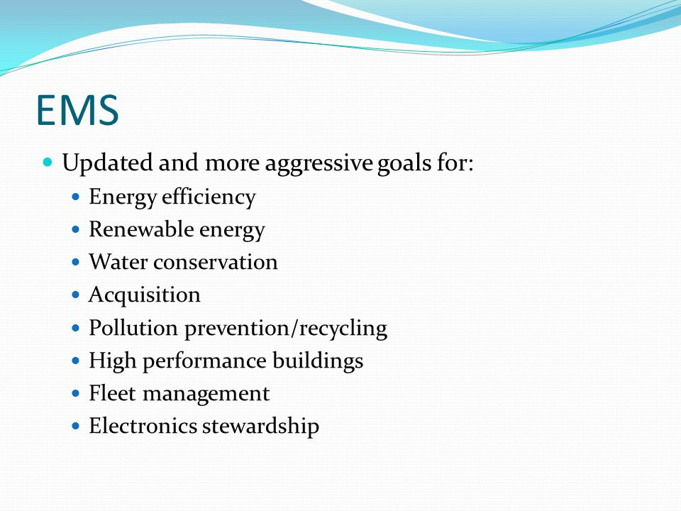 EMS Updated and more aggressive goals for: Energy efficiency Renewable energy Water conservation Acquisition Pollution prevention/recycling High perfo