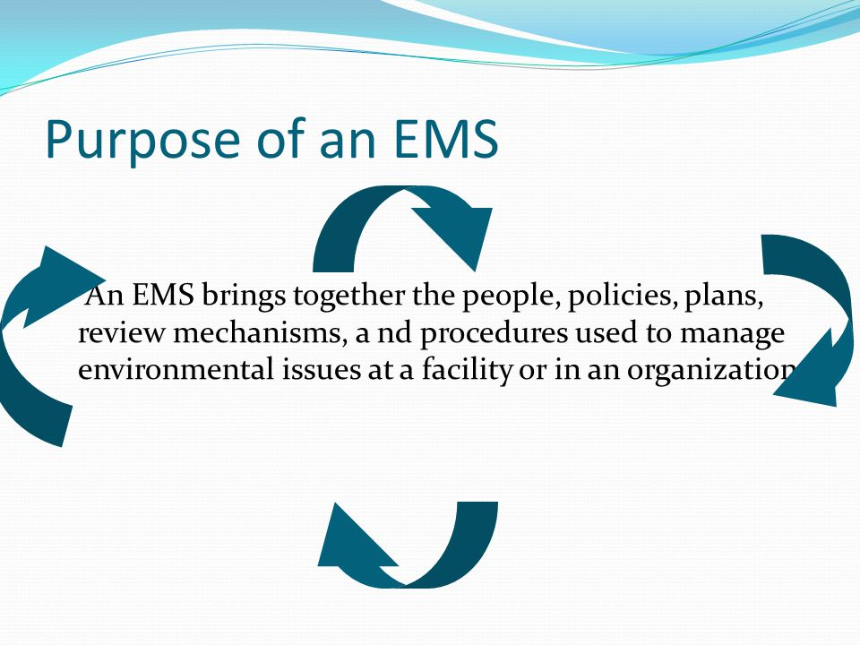 Purpose of an EMS An EMS brings together the people, policies, plans, review mechanisms, a nd procedures used to manage environmental issues at a faci