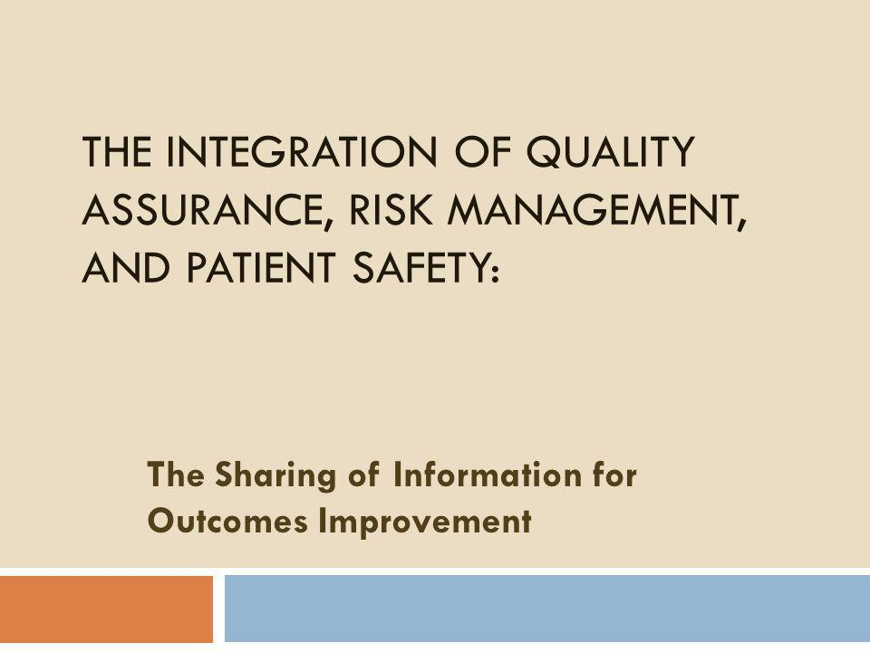 THE INTEGRATION OF QUALITY ASSURANCE, RISK MANAGEMENT, AND PATIENT SAFETY: The Sharing of Information for Outcomes Improvement