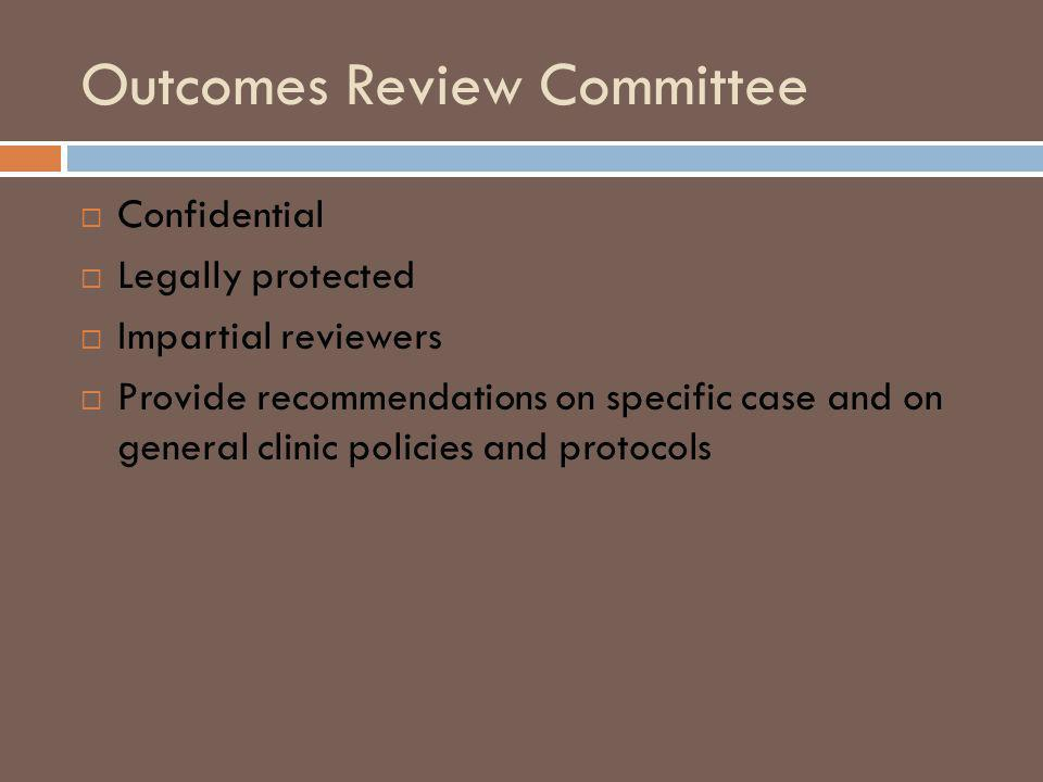 Outcomes Review Committee Confidential Legally protected Impartial reviewers Provide recommendations on specific case and on general clinic policies and protocols