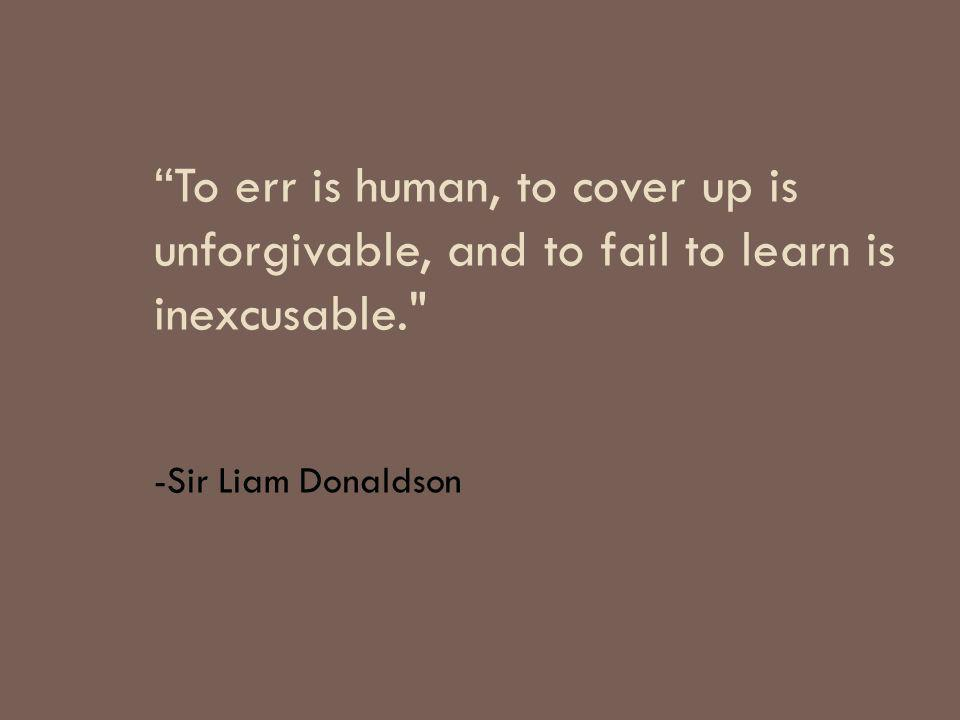 To err is human, to cover up is unforgivable, and to fail to learn is inexcusable. -Sir Liam Donaldson