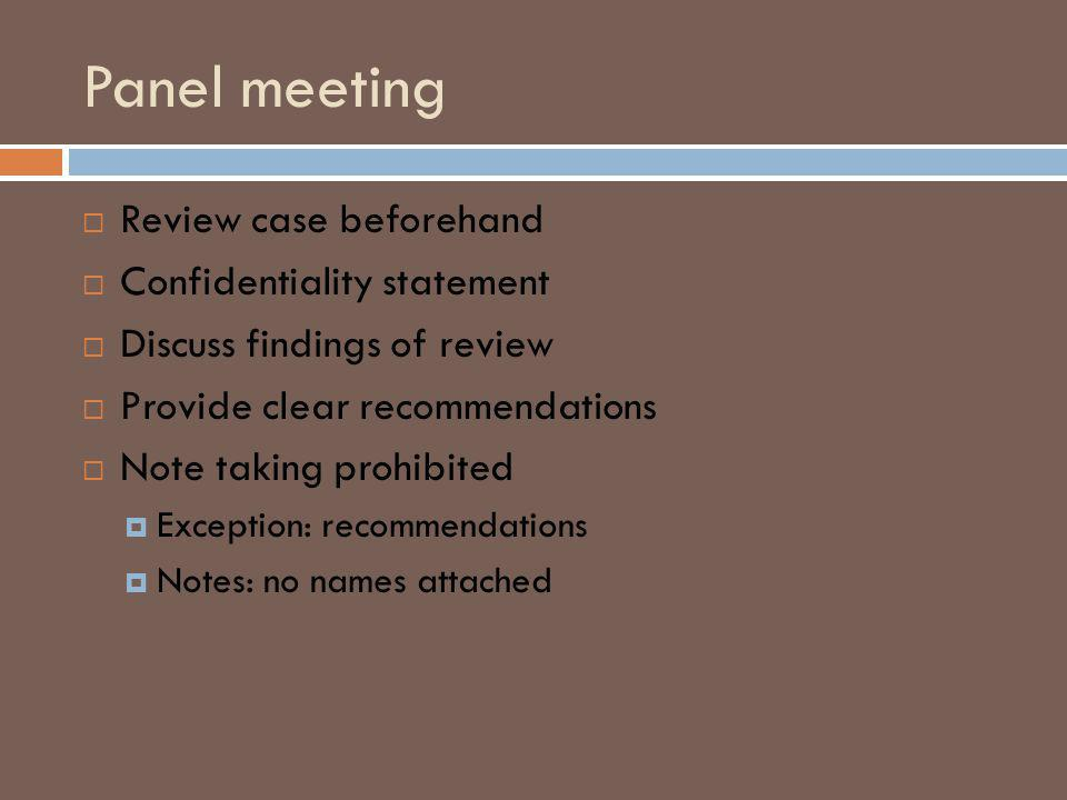 Panel meeting Review case beforehand Confidentiality statement Discuss findings of review Provide clear recommendations Note taking prohibited Exception: recommendations Notes: no names attached