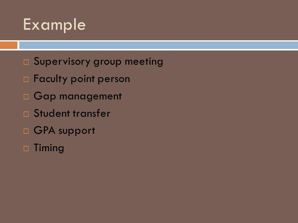 Example Supervisory group meeting Faculty point person Gap management Student transfer GPA support Timing