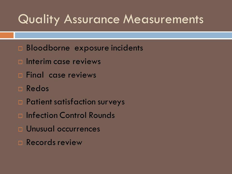 Quality Assurance Measurements Bloodborne exposure incidents Interim case reviews Final case reviews Redos Patient satisfaction surveys Infection Control Rounds Unusual occurrences Records review