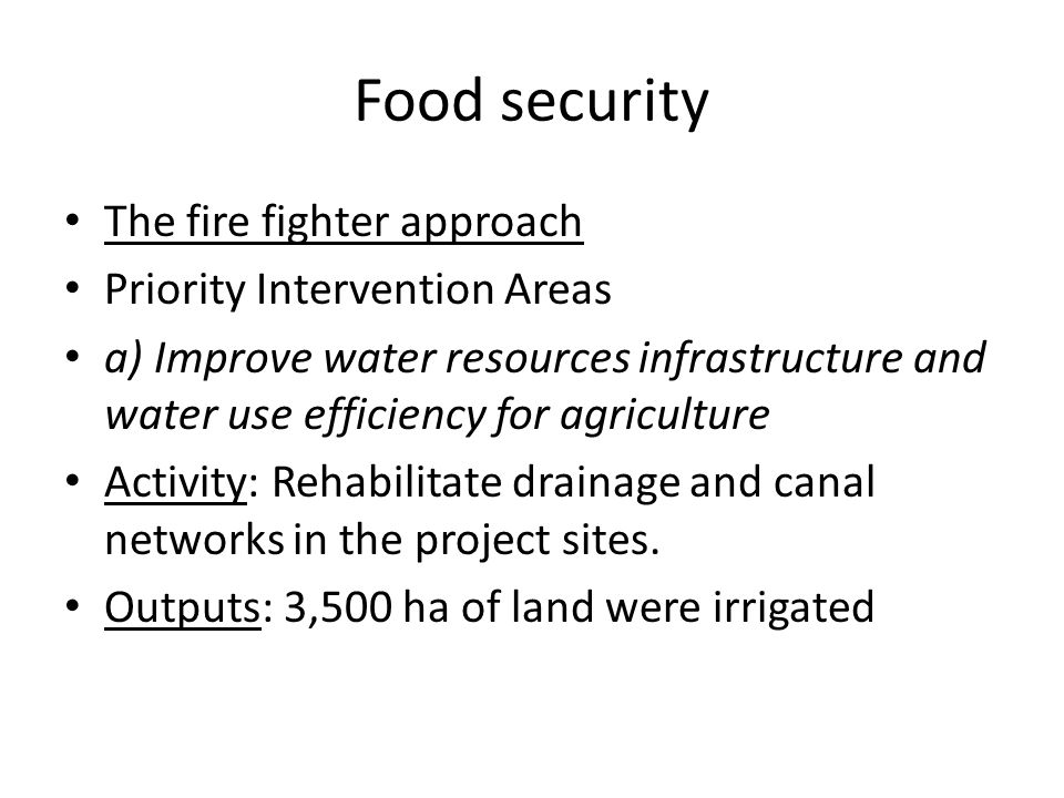 Food security The fire fighter approach Priority Intervention Areas a) Improve water resources infrastructure and water use efficiency for agriculture Activity: Rehabilitate drainage and canal networks in the project sites.