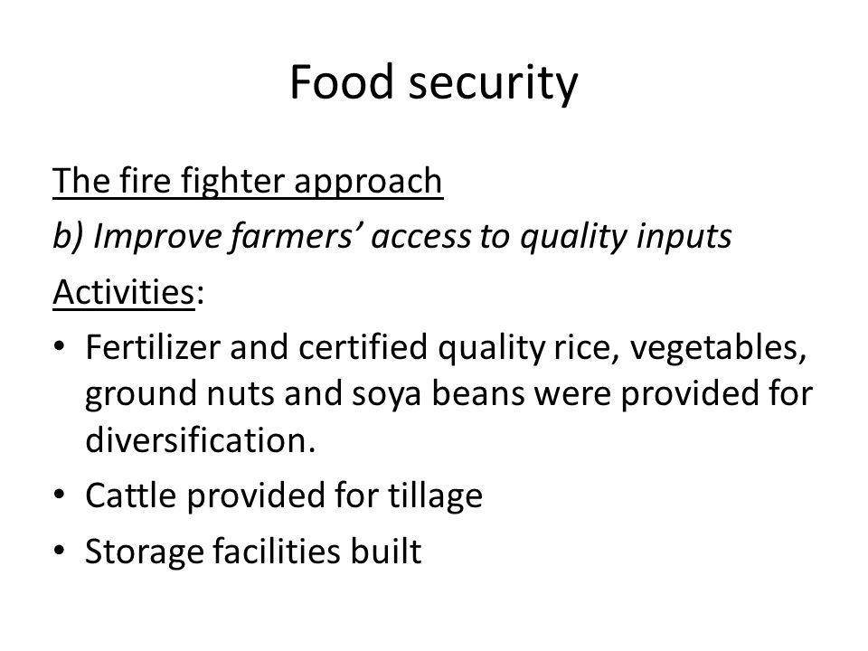 Food security The fire fighter approach b) Improve farmers access to quality inputs Activities: Fertilizer and certified quality rice, vegetables, gro