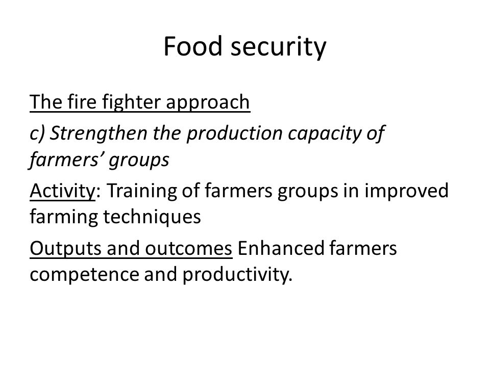 Food security The fire fighter approach c) Strengthen the production capacity of farmers groups Activity: Training of farmers groups in improved farming techniques Outputs and outcomes Enhanced farmers competence and productivity.