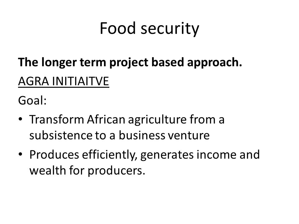 Food security The longer term project based approach. AGRA INITIAITVE Goal: Transform African agriculture from a subsistence to a business venture Pro