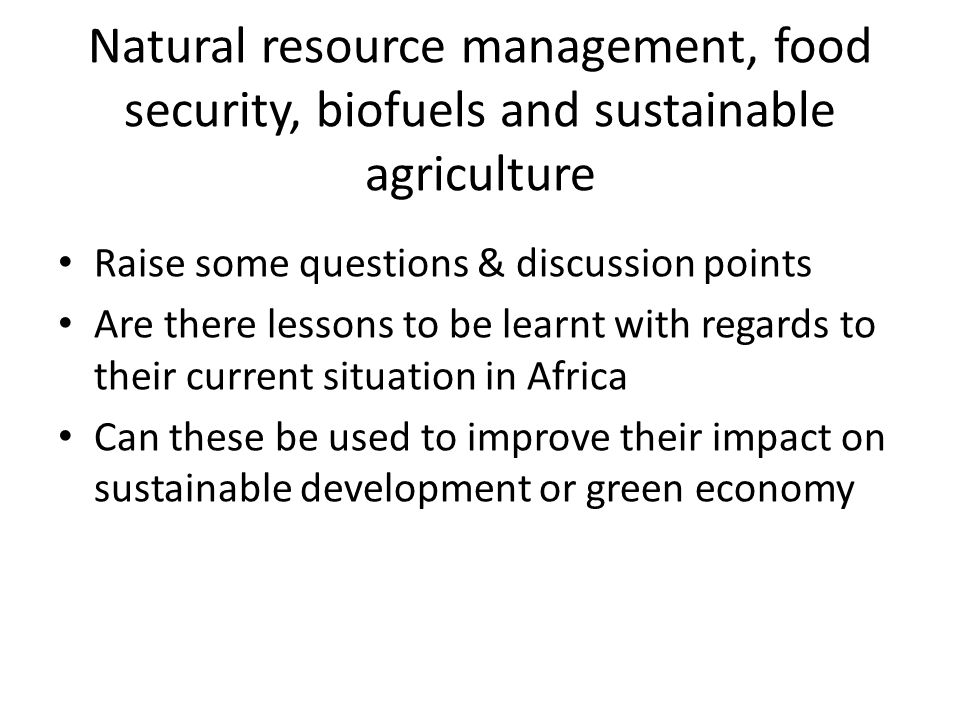 Natural resource management, food security, biofuels and sustainable agriculture Raise some questions & discussion points Are there lessons to be learnt with regards to their current situation in Africa Can these be used to improve their impact on sustainable development or green economy