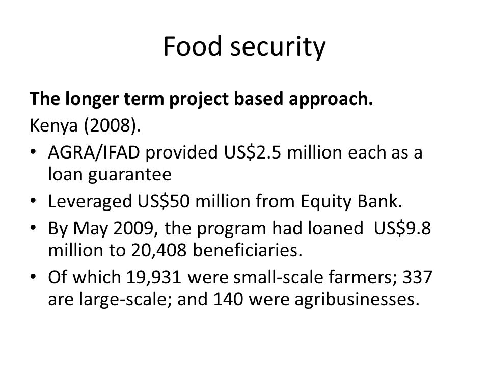 Food security The longer term project based approach. Kenya (2008). AGRA/IFAD provided US$2.5 million each as a loan guarantee Leveraged US$50 million