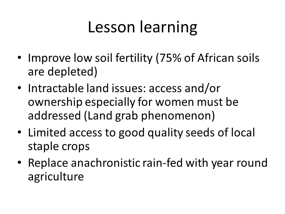 Lesson learning Improve low soil fertility (75% of African soils are depleted) Intractable land issues: access and/or ownership especially for women m