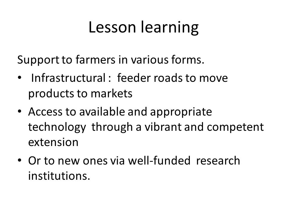 Lesson learning Support to farmers in various forms. Infrastructural : feeder roads to move products to markets Access to available and appropriate te