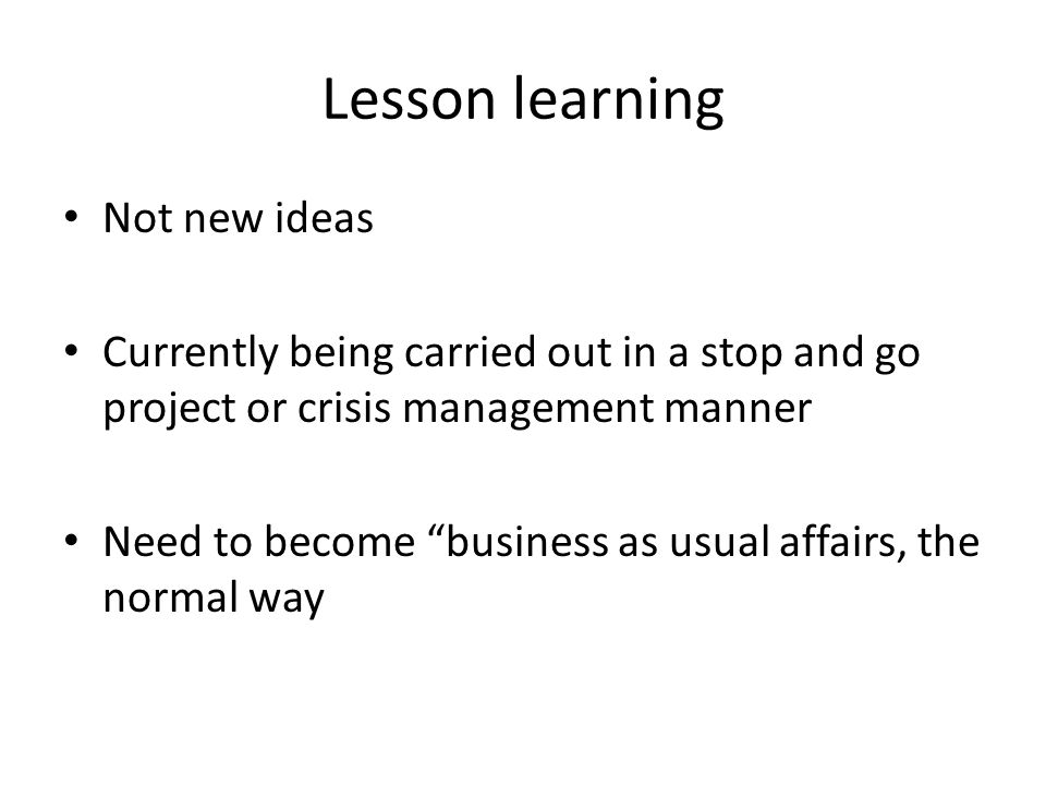 Lesson learning Not new ideas Currently being carried out in a stop and go project or crisis management manner Need to become business as usual affair