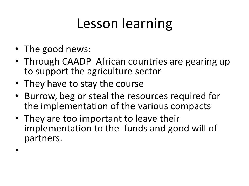 Lesson learning The good news: Through CAADP African countries are gearing up to support the agriculture sector They have to stay the course Burrow, b