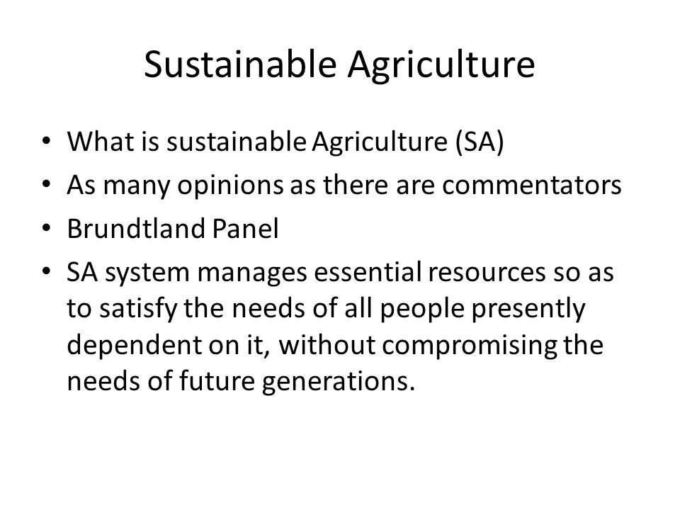 Sustainable Agriculture What is sustainable Agriculture (SA) As many opinions as there are commentators Brundtland Panel SA system manages essential resources so as to satisfy the needs of all people presently dependent on it, without compromising the needs of future generations.