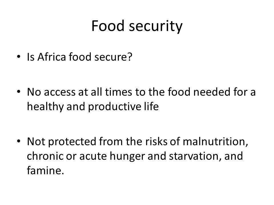 Food security Is Africa food secure? No access at all times to the food needed for a healthy and productive life Not protected from the risks of malnu