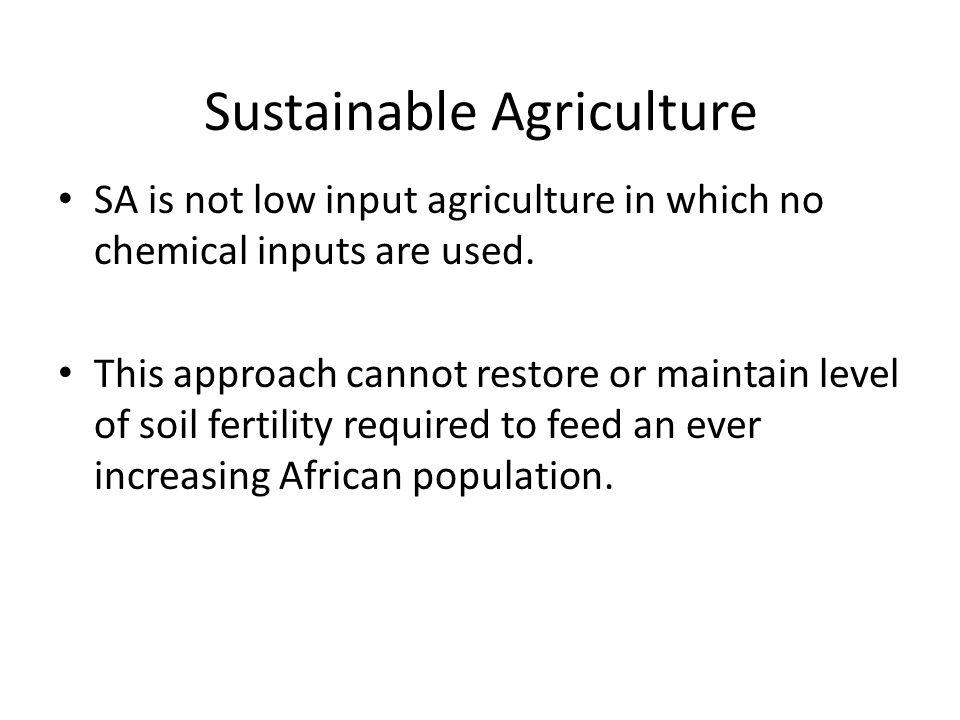 Sustainable Agriculture SA is not low input agriculture in which no chemical inputs are used. This approach cannot restore or maintain level of soil f