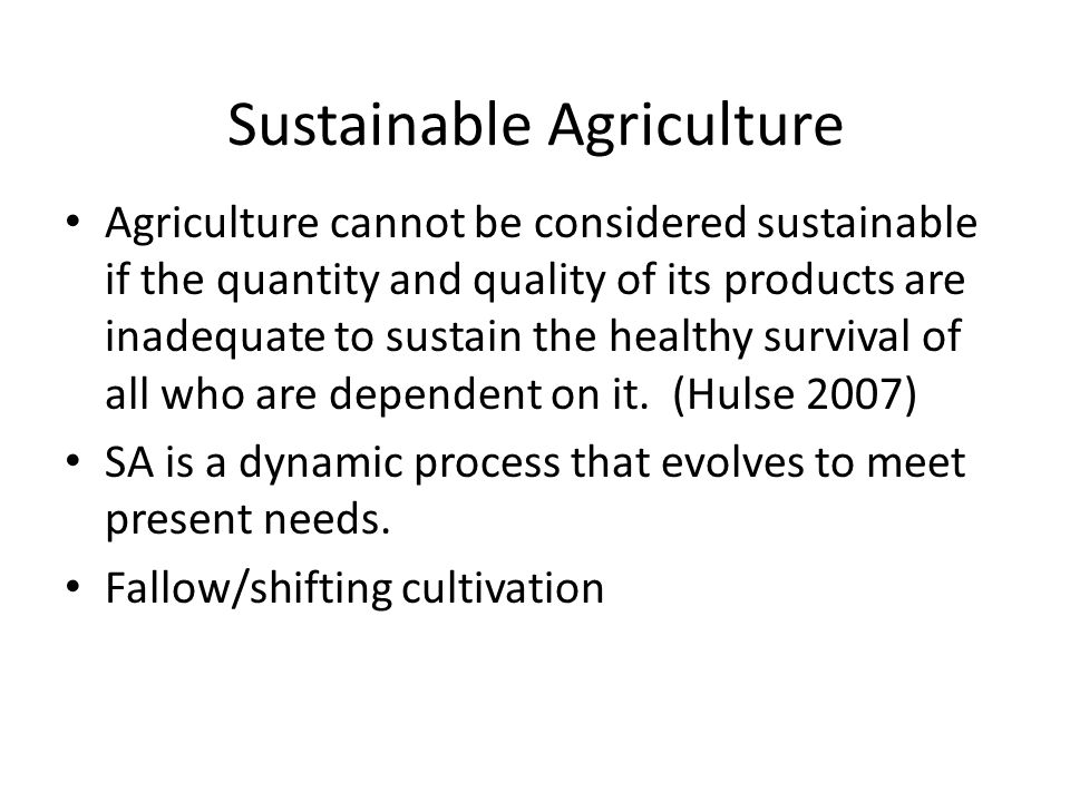 Sustainable Agriculture Agriculture cannot be considered sustainable if the quantity and quality of its products are inadequate to sustain the healthy survival of all who are dependent on it.