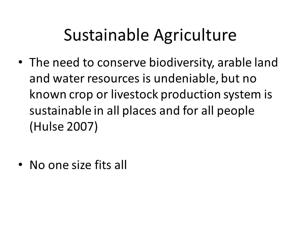 Sustainable Agriculture The need to conserve biodiversity, arable land and water resources is undeniable, but no known crop or livestock production system is sustainable in all places and for all people (Hulse 2007) No one size fits all