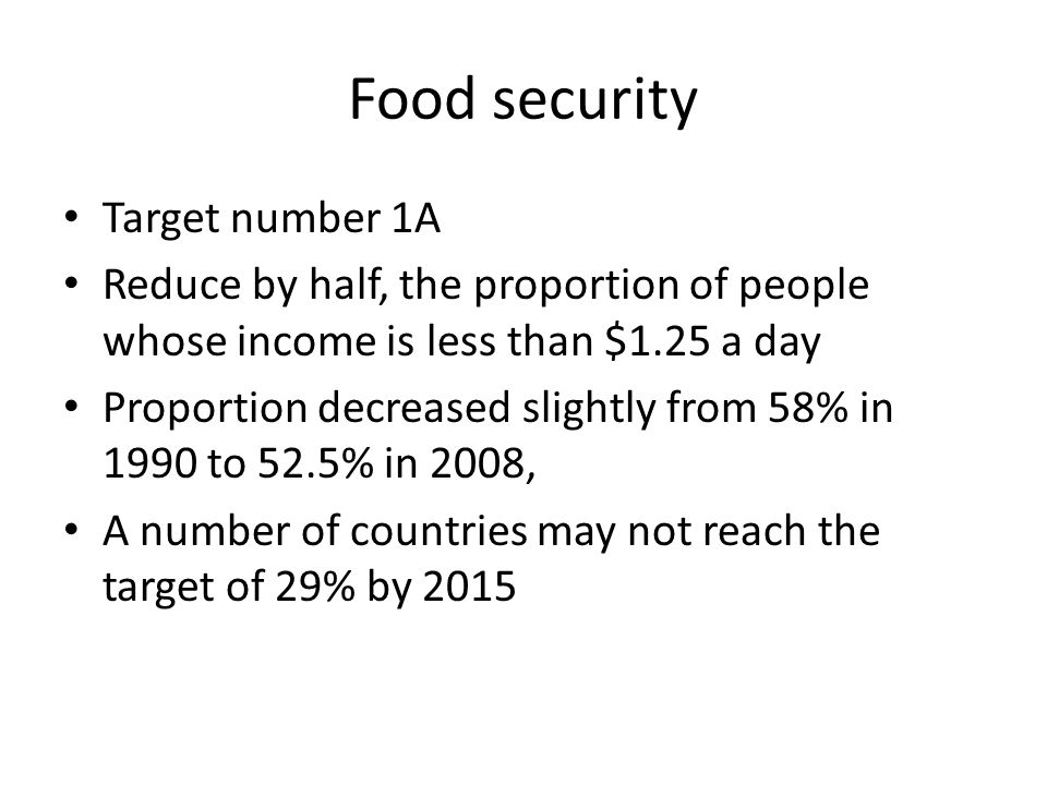 Food security Target number 1A Reduce by half, the proportion of people whose income is less than $1.25 a day Proportion decreased slightly from 58% i
