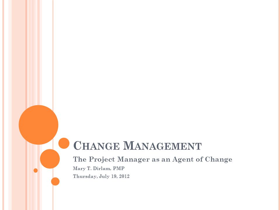 C HANGE M ANAGEMENT The Project Manager as an Agent of Change Mary T.