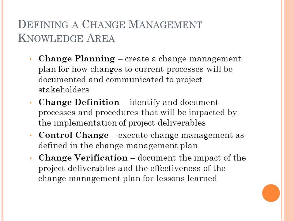 D EFINING A C HANGE M ANAGEMENT K NOWLEDGE A REA Change Planning – create a change management plan for how changes to current processes will be documented and communicated to project stakeholders Change Definition – identify and document processes and procedures that will be impacted by the implementation of project deliverables Control Change – execute change management as defined in the change management plan Change Verification – document the impact of the project deliverables and the effectiveness of the change management plan for lessons learned