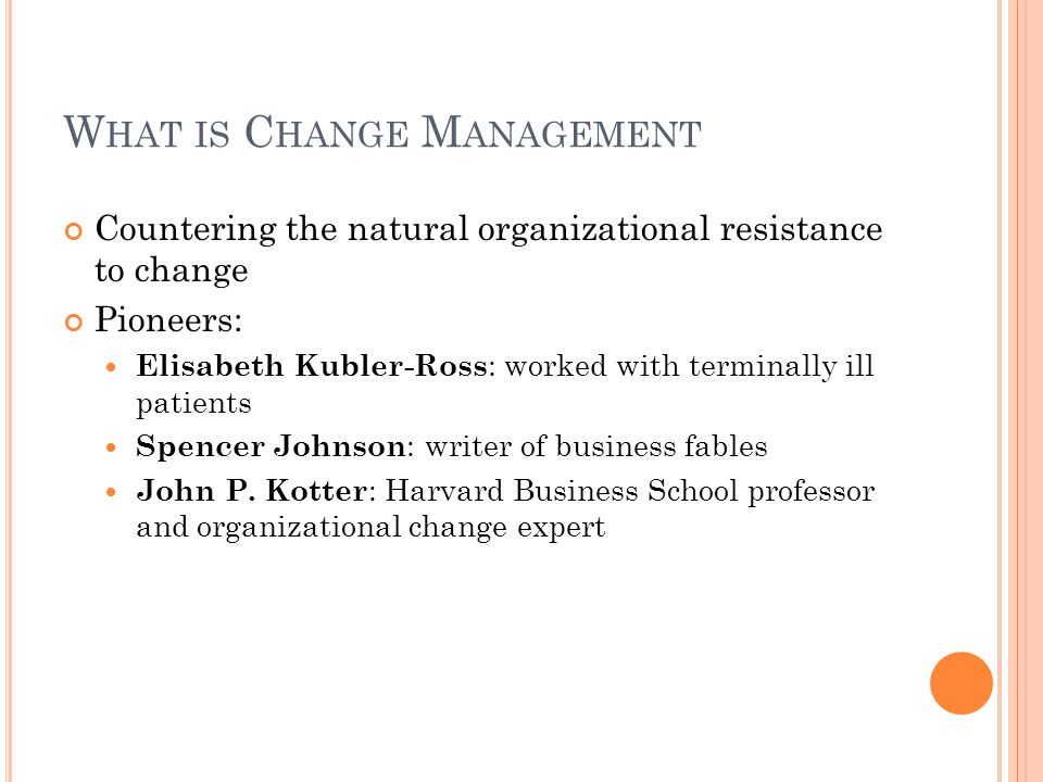 W HAT IS C HANGE M ANAGEMENT Countering the natural organizational resistance to change Pioneers: Elisabeth Kubler-Ross : worked with terminally ill patients Spencer Johnson : writer of business fables John P.