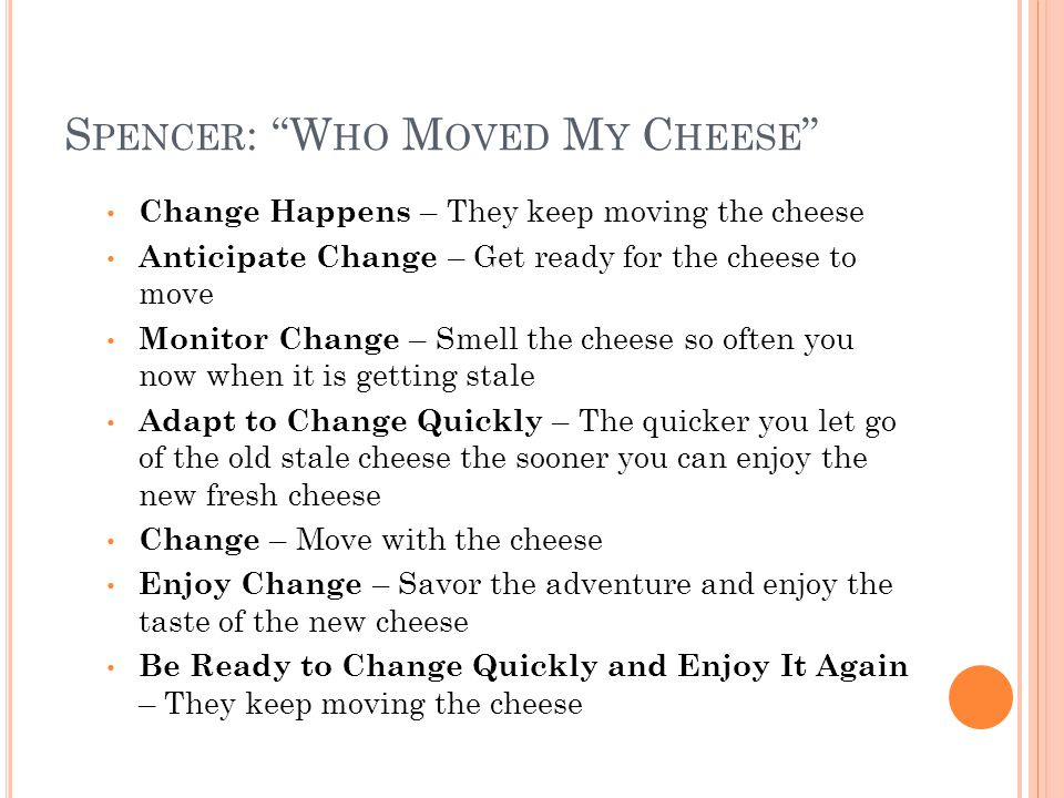 S PENCER : W HO M OVED M Y C HEESE Change Happens – They keep moving the cheese Anticipate Change – Get ready for the cheese to move Monitor Change – Smell the cheese so often you now when it is getting stale Adapt to Change Quickly – The quicker you let go of the old stale cheese the sooner you can enjoy the new fresh cheese Change – Move with the cheese Enjoy Change – Savor the adventure and enjoy the taste of the new cheese Be Ready to Change Quickly and Enjoy It Again – They keep moving the cheese