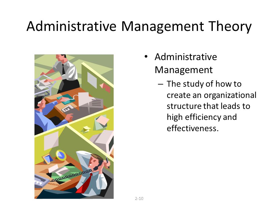 Administrative Management Theory Administrative Management – The study of how to create an organizational structure that leads to high efficiency and effectiveness.