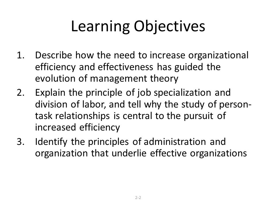 Learning Objectives 1.Describe how the need to increase organizational efficiency and effectiveness has guided the evolution of management theory 2.Explain the principle of job specialization and division of labor, and tell why the study of person- task relationships is central to the pursuit of increased efficiency 3.Identify the principles of administration and organization that underlie effective organizations 2-2